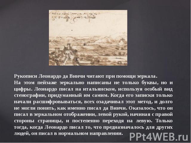 Рукописи Леонардо да Винчи читают при помощи зеркала.На этом пейзаже зеркально написаны не только буквы, но и цифры. Леонардо писал на итальянском, используя особый вид стенографии, придуманный им самим. Когда его записки только начали расшифровыват…