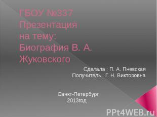 ГБОУ №337Презентацияна тему:Биография В. А. Жуковского Сделала : П. А. ПневскаяП