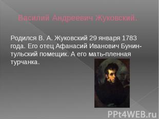 Василий Андреевич Жуковский. Родился В. А. Жуковский 29 января 1783 года. Его от