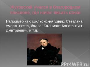 Жуковский учился в благородном пансионе, где начал писать стихи.Например как: ши