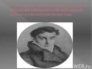 В 1797 году 14-летний Жуковский поступил в Московский университетский благородны