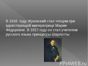 В1816 году Жуковский стал чтецом при вдовствующей императрицеМарии Фёдоровне.