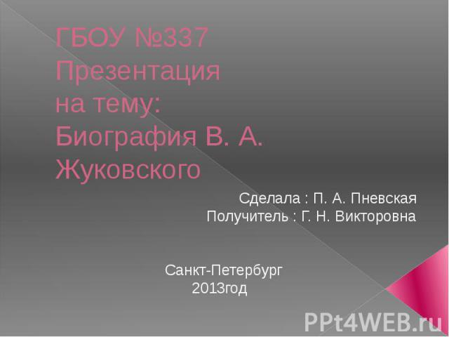 ГБОУ №337Презентацияна тему:Биография В. А. Жуковского Сделала : П. А. ПневскаяПолучитель : Г. Н. Викторовна Санкт-Петербург2013год