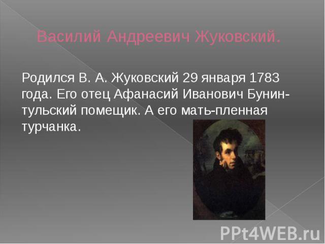 Василий Андреевич Жуковский. Родился В. А. Жуковский 29 января 1783 года. Его отец Афанасий Иванович Бунин-тульский помещик. А его мать-пленная турчанка.
