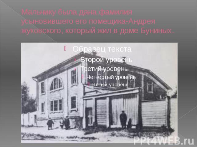 Мальчику была дана фамилия усыновившего его помещика-Андрея жуковского, который жил в доме Буниных.