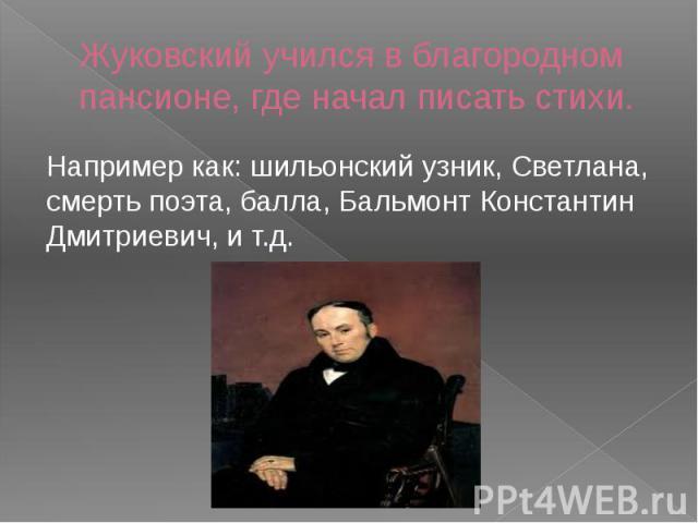 Жуковский учился в благородном пансионе, где начал писать стихи.Например как: шильонский узник, Светлана, смерть поэта, балла, Бальмонт Константин Дмитриевич, и т.д.