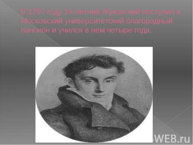 В 1797 году 14-летний Жуковский поступил в Московский университетский благородный пансион и учился в нем четыре года.