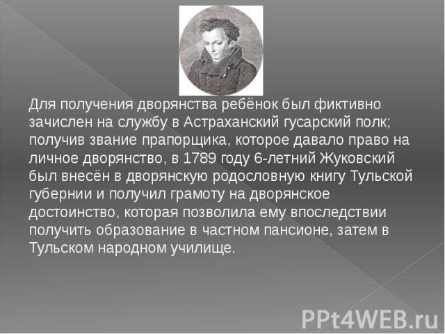 Для получения дворянства ребёнок был фиктивно зачислен на службу в Астраханский гусарский полк; получив звание прапорщика, которое давало право на личное дворянство, в 1789 году 6-летний Жуковский был внесён в дворянскую родословную книгу Тульской г…
