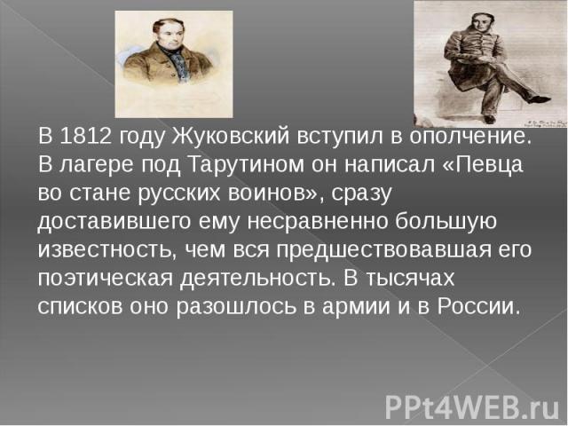 В1812 году Жуковский вступил в ополчение. В лагере подТарутином он написал «Певца во стане русских воинов», сразу доставившего ему несравненно большую известность, чем вся предшествовавшая его поэтическая деятельность. В тысячах списков оно разошл…