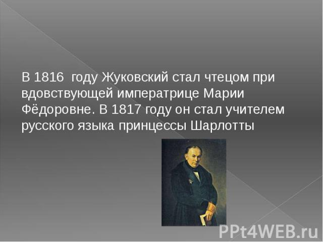 В1816 году Жуковский стал чтецом при вдовствующей императрицеМарии Фёдоровне. В1817 году он стал учителем русского языка принцессы Шарлотты