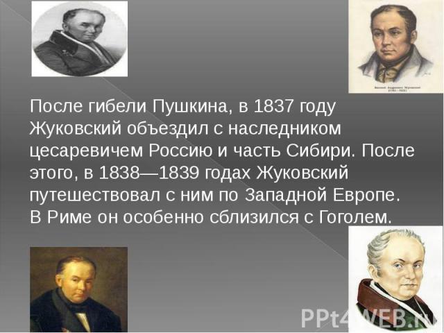 После гибели Пушкина, в1837 году Жуковский объездил с наследником цесаревичемРоссиюи частьСибири. После этого, в1838—1839 годах Жуковский путешествовал с ним по Западной Европе. ВРимеон особенно сблизился сГоголем.
