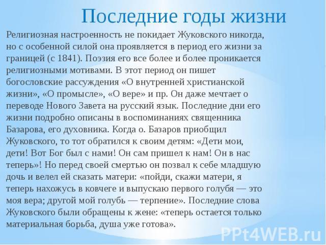 Последние годы жизни Религиозная настроенность не покидает Жуковского никогда, но с особенной силой она проявляется в период его жизни за границей (с 1841). Поэзия его все более и более проникается религиозными мотивами. В этот период он пишет богос…