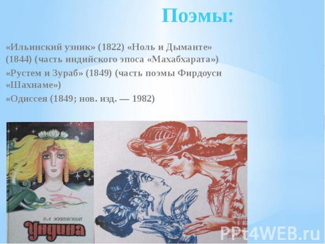 Поэмы: «Ильинский узник» (1822) «Ноль и Дыманте» (1844) (часть индийского эпоса «Махабхарата»)«Рустем и Зураб» (1849) (часть поэмыФирдоуси «Шахнаме»)«Одиссея (1849; нов. изд.— 1982)