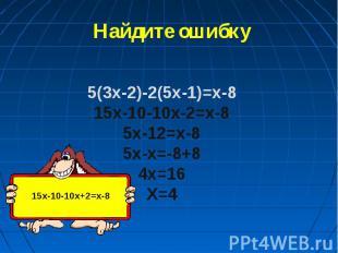 Найдите ошибку 5(3x-2)-2(5x-1)=x-815x-10-10x-2=x-85x-12=x-85x-x=-8+84x=16X=4