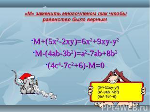 M+(5x2-2xy)=6x2+9xy-y2M-(4ab-3b2)=a2-7ab+8b2(4c4-7c2+6)-M=0 «М» заменить многочл