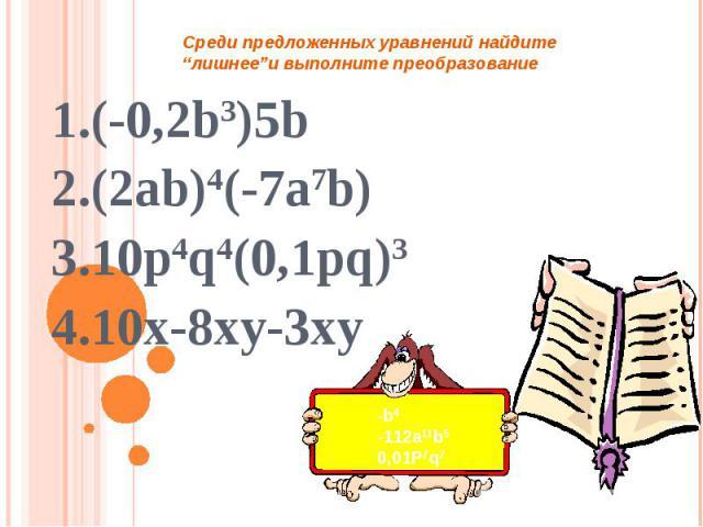 """Среди предложенных уравнений найдите """"лишнее""""и выполните преобразование 1.(-0,2b3)5b2.(2ab)4(-7a7b)3.10p4q4(0,1pq)34.10x-8xy-3xy -b4-112a11b50,01P7q7"""