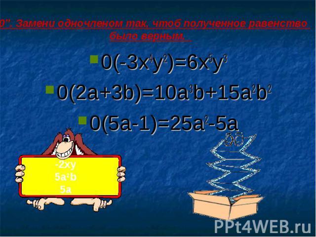 """""""0"""". Замени одночленом так, чтоб полученное равенство было верным. 0(-3x4y2)=6x5y30(2a+3b)=10a3b+15a2b20(5a-1)=25a2-5a"""