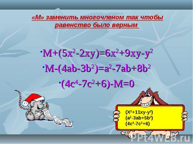 M+(5x2-2xy)=6x2+9xy-y2M-(4ab-3b2)=a2-7ab+8b2(4c4-7c2+6)-M=0 «М» заменить многочленом так чтобы равенство было верным (X2+11xy-y2)(a2-3ab+5b2)(4c4-7c2+6)