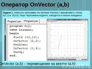 Оператор OnVector (a,b) Задача 1. Написать программу построения отрезка с вершин