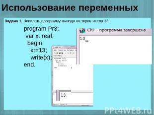 Использование переменных program Pr3; var x: real; begin x:=13; write(x);end.