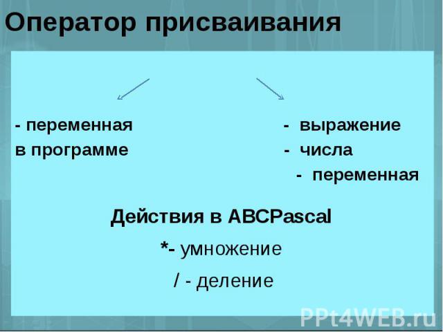 Оператор присваивания - переменная - выражениев программе - числа - переменная Действия в АВСPascal*- умножение / - деление