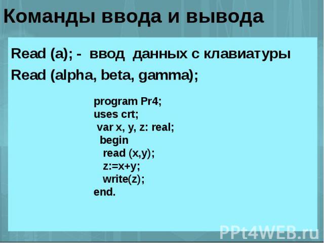 Команды ввода и вывода Read (a); - ввод данных с клавиатуры Read (alpha, beta, gamma); program Pr4;uses crt; var x, y, z: real; begin read (x,y); z:=x+y; write(z);end.