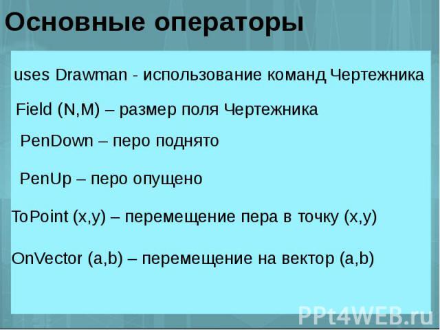 Основные операторы uses Drawman - использование команд Чертежника Field (N,M) – размер поля Чертежника PenDown – перо поднято PenUp – перо опущено ToPoint (x,y) – перемещение пера в точку (x,y) OnVector (a,b) – перемещение на вектор (a,b)