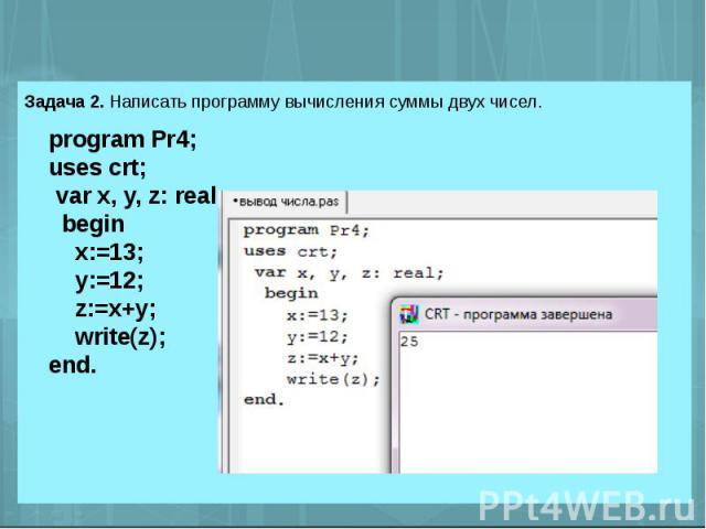 Задача 2. Написать программу вычисления суммы двух чисел. program Pr4;uses crt; var x, y, z: real; begin x:=13; y:=12; z:=x+y; write(z);end.