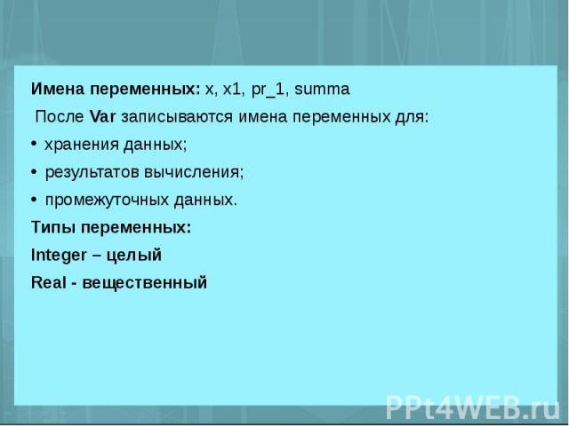 Имена переменных: х, х1, pr_1, summa После Var записываются имена переменных для:хранения данных;результатов вычисления;промежуточных данных.Типы переменных:Integer – целыйReal - вещественный