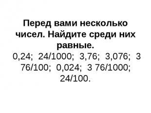 Перед вами несколько чисел. Найдите среди них равные. 0,24; 24/1000; 3,76; 3,076