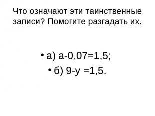 а) а-0,07=1,5; б) 9-у =1,5. Что означают эти таинственные записи? Помогите разга