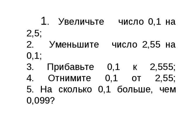 1. Увеличьтечисло 0,1 на 2,5;2. Уменьшитечисло 2,55 на 0,1;3. Прибавьте 0,1 к 2,555;4. Отнимите 0,1 от 2,55;5. На сколько 0,1 больше, чем 0,099?