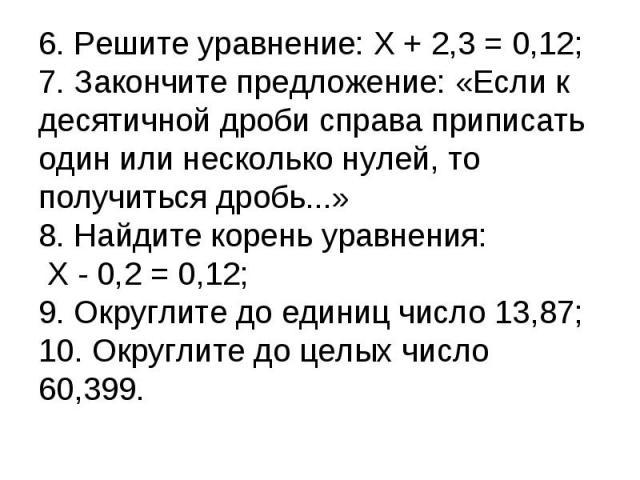 6. Решите уравнение: X + 2,3 = 0,12;7. Закончите предложение: «Если к десятичной дроби справа приписать один или несколько нулей, то получиться дробь...»8. Найдите корень уравнения: X - 0,2 = 0,12;9. Округлите до единиц число 13,87;10. Округлите до …