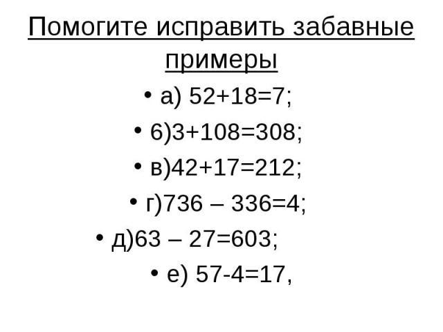 Помогите исправить забавные примеры а) 52+18=7; 6)3+108=308; в)42+17=212; г)736 – 336=4; д)63 – 27=603; е) 57-4=17,