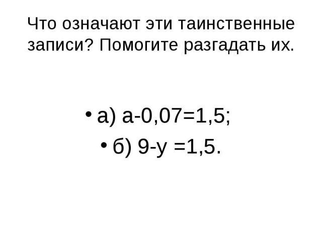 а) а-0,07=1,5; б) 9-у =1,5. Что означают эти таинственные записи? Помогите разгадать их.