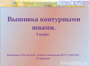 Вышивка контурными швами.5 класс Выполнила: Матлак В.В. –учитель технологии МОУ