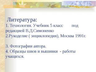 Литература:1. Технология. Учебник 5 класс под редакцией В.Д.Симоненко2.Рукоделие