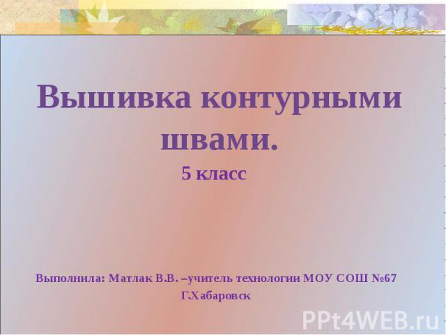 Вышивка контурными швами.5 класс Выполнила: Матлак В.В. –учитель технологии МОУ СОШ №67Г.Хабаровск