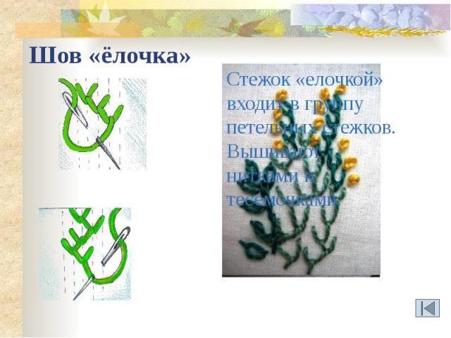 Шов «ёлочка» Стежок «елочкой» входит в группу петельных стежков.Вышивают нитками и тесемочками.