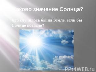 Каково значение Солнца?Что случилось бы на Земле, если бы Солнце погасло?