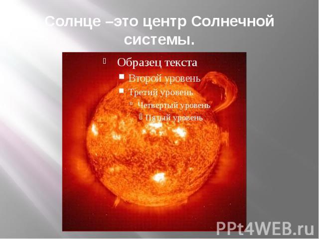 Солнце –это центр Солнечной системы.