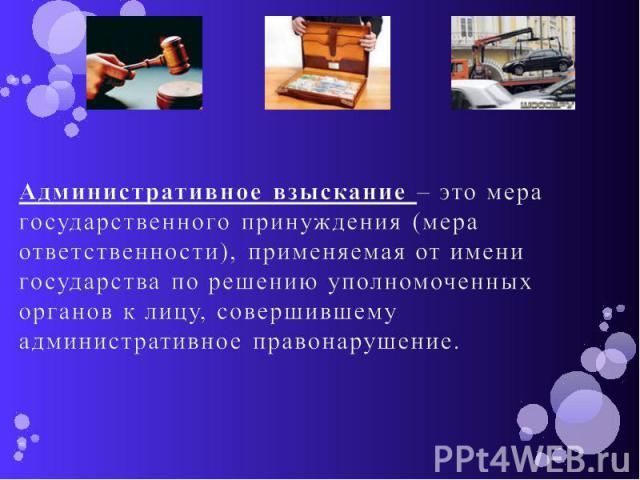 Административное взыскание – это мера государственного принуждения (мера ответственности), применяемая от имени государства по решению уполномоченных органов к лицу, совершившему административное правонарушение.