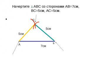 Начертите АВС со сторонами АВ=7см, ВС=5см, АС=5см.