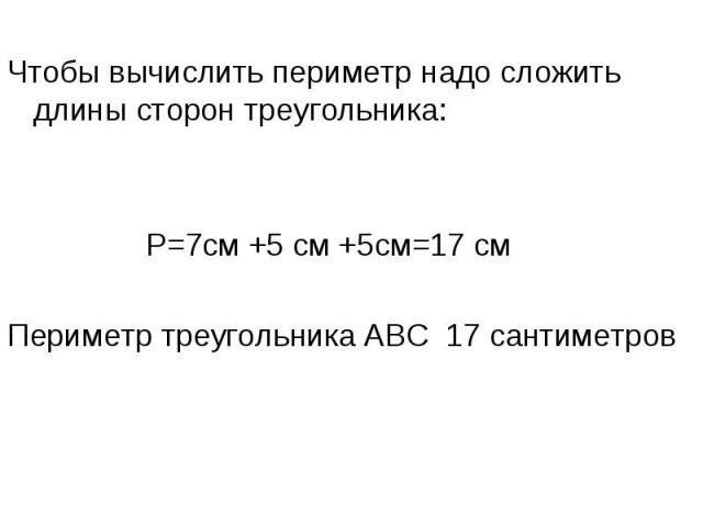 Чтобы вычислить периметр надо сложить длины сторон треугольника: Р=7см +5 см +5см=17 смПериметр треугольника АВС 17 сантиметров