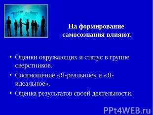 На формирование самосознания влияют: Оценки окружающих и статус в группе сверстн