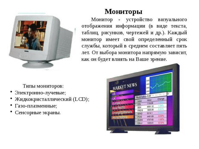 Мониторы Монитор - устройство визуального отображения информации (в виде текста, таблиц, рисунков, чертежей и др.). Каждый монитор имеет свой определенный срок службы, который в среднем составляет пять лет. От выбора монитора напрямую зависит, как о…