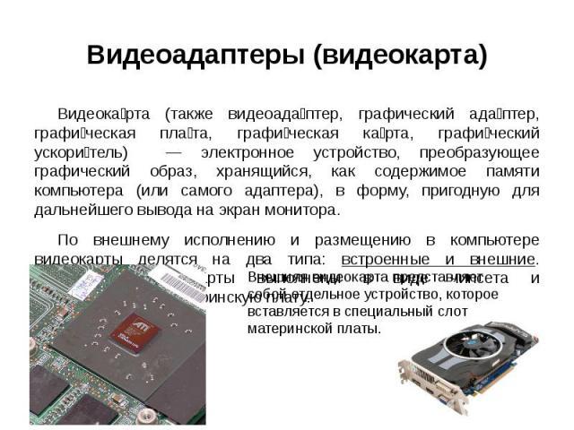 Видеокарта (также видеоадаптер, графический адаптер, графическая плата, графическая карта, графический ускоритель) — электронное устройство, преобразующее графический образ, хранящийся, как содержимое памяти компьютера (или самого адаптера), в форму…