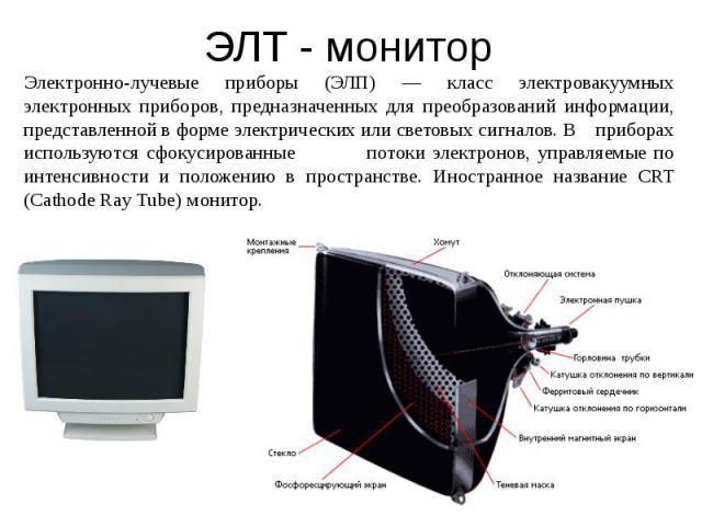 ЭЛТ - монитор Электронно-лучевые приборы (ЭЛП) — класс электровакуумных электронных приборов, предназначенных для преобразований информации, представленной в форме электрических или световых сигналов. В приборах используются сфокусированные потоки э…