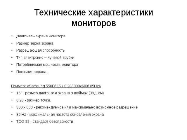 Технические характеристики мониторов Диагональ экрана монитораРазмер зерна экранаРазрешающая способностьТип электронно – лучевой трубкиПотребляемая мощность монитораПокрытия экрана.Пример: «Samsung 550B/ 15