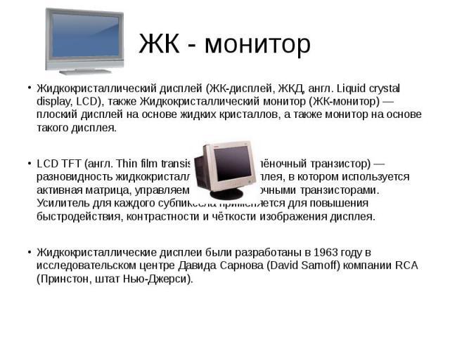 Жидкокристаллический дисплей (ЖК-дисплей, ЖКД, англ. Liquid crystal display, LCD), также Жидкокристаллический монитор (ЖК-монитор) — плоский дисплей на основе жидких кристаллов, а также монитор на основе такого дисплея.LCD TFT (англ. Thin film trans…